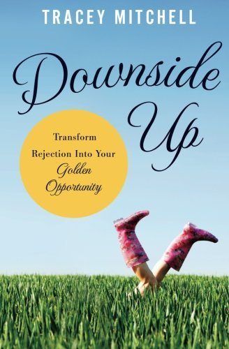 Tracey Mitchell Downside Up Transform Rejection Into Your Golden Opportunity