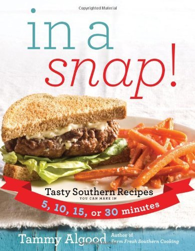 Tammy Algood In A Snap! Tasty Southern Recipes You Can Make In 5 10 15