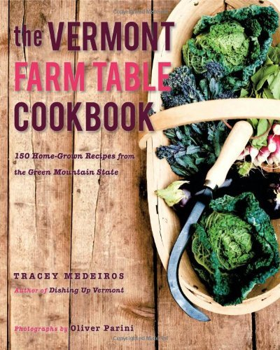 Tracey Medeiros The Vermont Farm Table Cookbook 150 Home Grown Recipes From The Green Mountain St