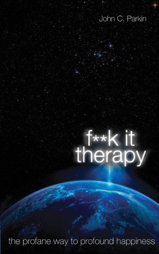 John C. Parkin F**k It Therapy The Profane Way To Profound Happiness