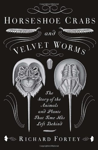 Richard Fortey Horseshoe Crabs And Velvet Worms The Story Of The Animals And Plants That Time Has