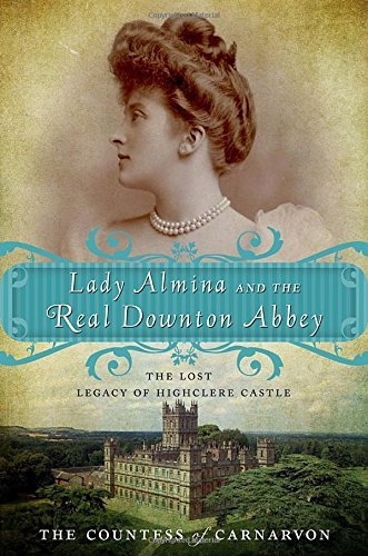 The Countess Of Carnarvon Lady Almina And The Real Downton Abbey The Lost Legacy Of Highclere Castle