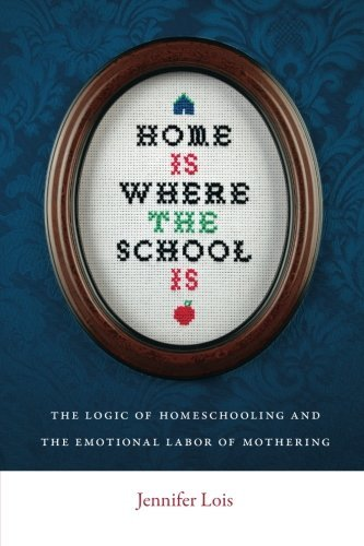 Jennifer Lois Home Is Where The School Is The Logic Of Homeschooling And The Emotional Labo