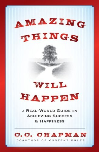 C. C. Chapman Amazing Things Will Happen A Real World Guide On Achieving Success And Happi