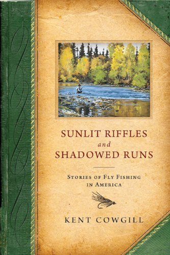 Kent Cowgill Sunlit Riffles And Shadowed Runs Stories Of Fly Fishing In America
