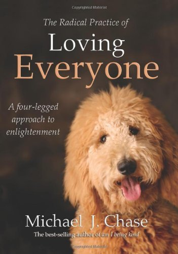 Michael J. Chase The Radical Practice Of Loving Everyone A Four Legged Approach To Enlightenment