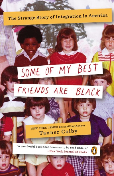 Tanner Colby Some Of My Best Friends Are Black The Strange Story Of Integration In America