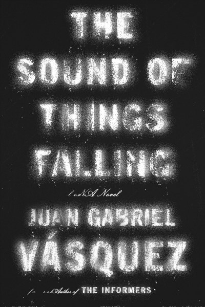 Juan Gabriel Vasquez The Sound Of Things Falling