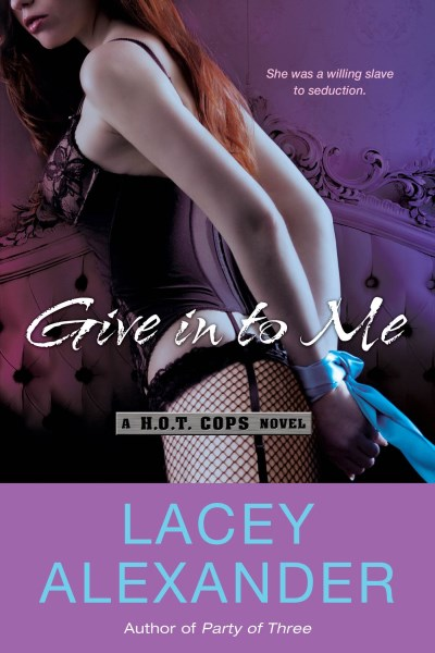 Lacey Alexander Give In To Me A H.O.T. Cops Novel