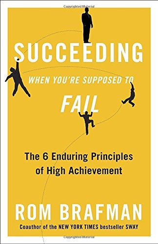 Rom Brafman Succeeding When You're Supposed To Fail The 6 Enduring Principles Of High Achievement