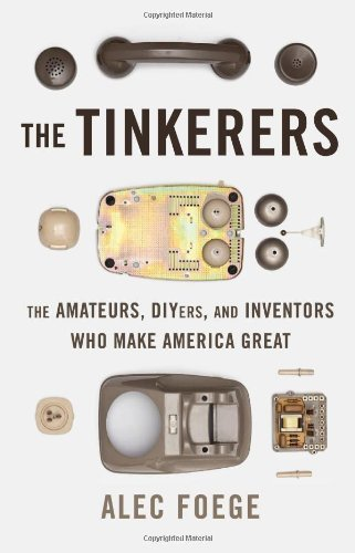 Alec Foege The Tinkerers The Amateurs Diyers And Inventors Who Make Amer