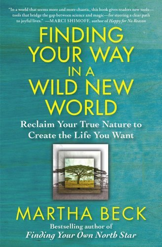 Martha Beck Finding Your Way In A Wild New World Reclaim Your True Nature To Create The Life You W