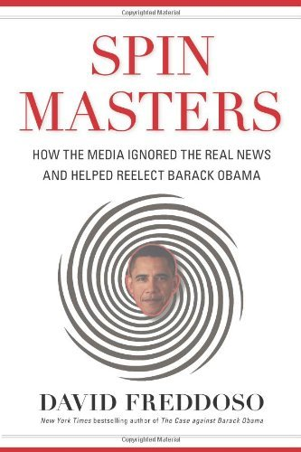 David Freddoso Spin Masters How The Media Ignored The Real News And Helped Re