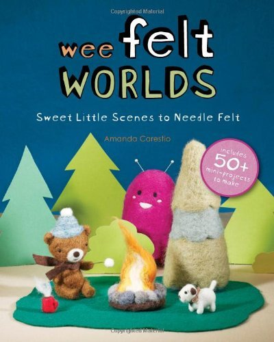 Amanda Carestio Wee Felt Worlds Sweet Little Scenes To Needle Felt