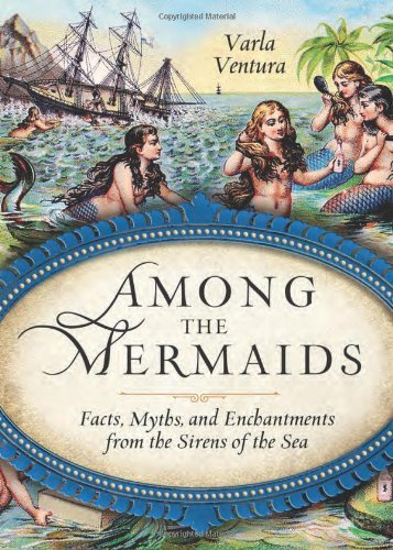 Varla Ventura Among The Mermaids Facts Myths And Enchantments From The Sirens Of