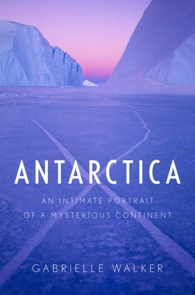 Gabrielle Walker Antarctica An Intimate Portrait Of A Mysterious Continent