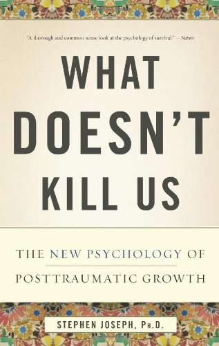 Stephen Joseph What Doesn't Kill Us The New Psychology Of Posttraumatic Growth
