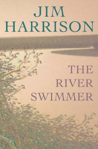 Jim Harrison The River Swimmer Novellas