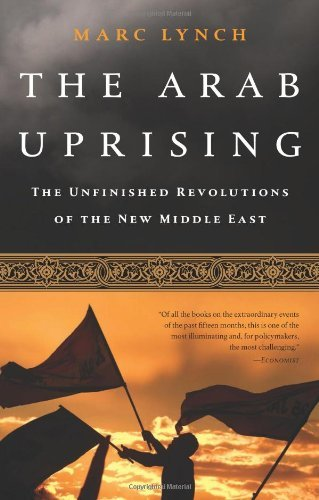 Marc Lynch The Arab Uprising The Unfinished Revolutions Of The New Middle East