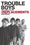 Bob Mehr Trouble Boys The True Story Of The Replacements The Last Rock