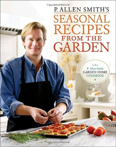 P. Allen Smith P. Allen Smith's Seasonal Recipes From The Garden A Garden Home Cookbook