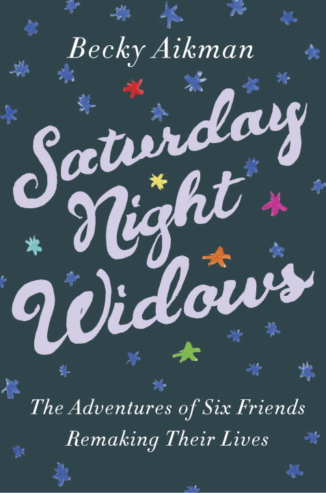 Becky Aikman Saturday Night Widows The Adventures Of Six Friends Remaking Their Live