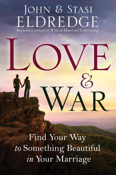 John Eldredge Love & War Find Your Way To Something Beautiful In Your Marr