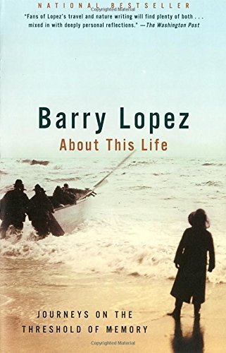 Barry Lopez About This Life Journeys On The Threshold Of Memory