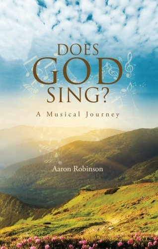 Aaron Robinson Does God Sing? A Musical Journey