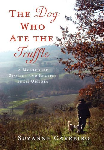 Suzanne Carreiro The Dog Who Ate The Truffle A Memoir Of Stories And Recipes From Umbria