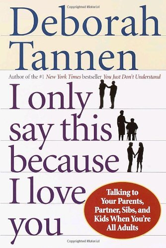Deborah Tannen I Only Say This Because I Love You Talking To Your Parents Partner Sibs And Kids