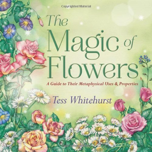 Tess Whitehurst The Magic Of Flowers A Guide To Their Metaphysical Uses & Properties