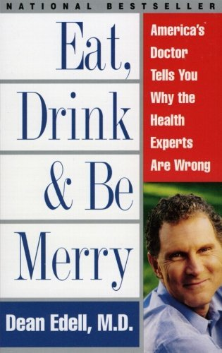 Dean M. D. Edell Eat Drink & Be Merry America's Doctor Tells You Why The Health Experts