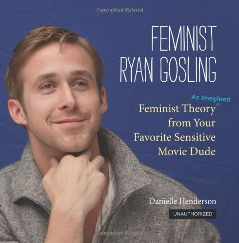 Henderson Danielle Feminist Ryan Gosling Feminist Theory (as Imagined) From Your Favorite