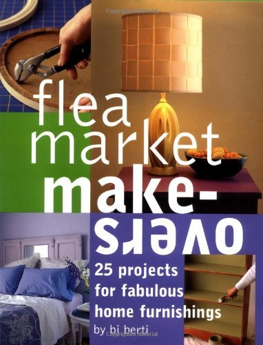 B.J. Berti Flea Market Makeovers 25 Projects For Fabulous Home Furnishings