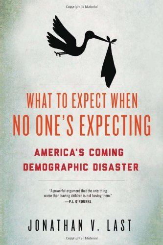 Jonathan V. Last What To Expect When No One's Expecting America's Coming Demographic Disaster