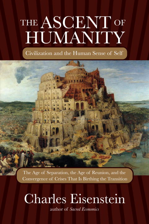 Charles Eisenstein Ascent Of Humanity The Civilization And The Human Sense Of Self