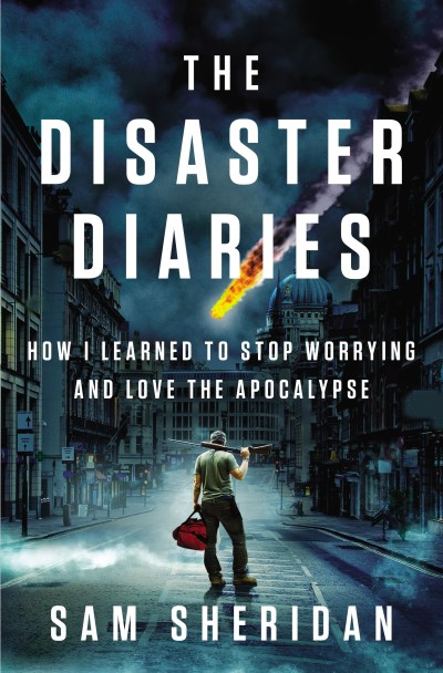 Sam Sheridan The Disaster Diaries How I Learned To Stop Worrying And Love The Apoca