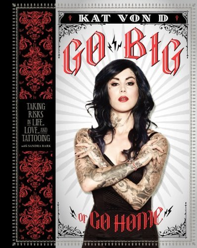 Kat Von D. Go Big Or Go Home Taking Risks In Life Love And Tattooing