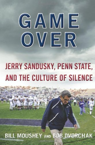 Bill Moushey Game Over Jerry Sandusky Penn State And The Culture Of Si