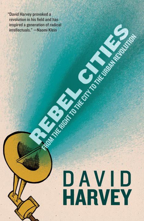 David Harvey Rebel Cities From The Right To The City To The Urban Revolutio