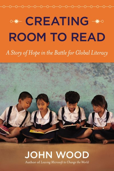 John Wood Creating Room To Read A Story Of Hope In The Battle For Global Literacy