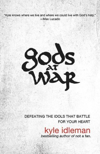 Kyle Idleman Gods At War Defeating The Idols That Battle For Your Heart