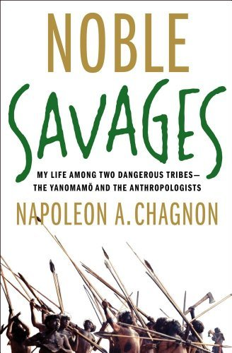 Napoleon A. Chagnon Noble Savages My Life Among Two Dangerous Tribes The Yanomamo