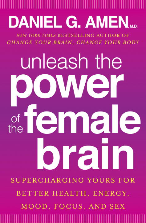Daniel G. Amen Unleash The Power Of The Female Brain Supercharging Yours For Better Health Energy Mo