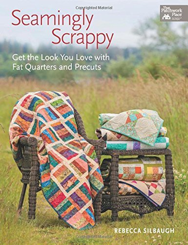 Rebecca Silbaugh Seamingly Scrappy Get The Look You Love With Fat Quarters And Precu