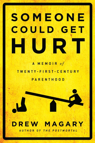 Drew Magary Someone Could Get Hurt A Memoir Of Twenty First Century Parenthood
