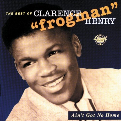 Clarence Frogman Henry Ain't Got No Home Best Of