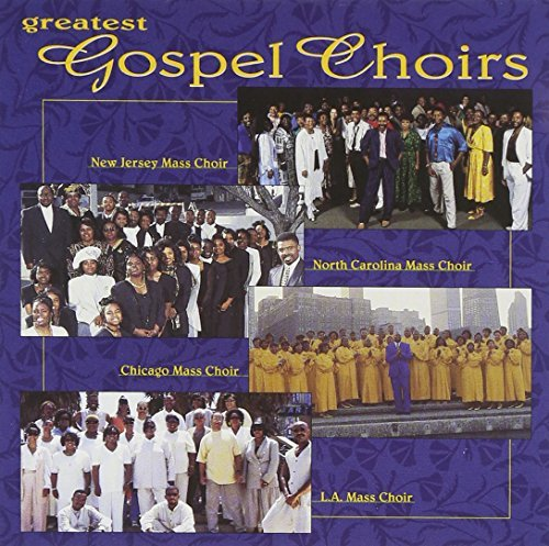 Greatest Gospel Choirs Greatest Gospel Choirs Chicago Mass Choir North Carolina Mass Choir