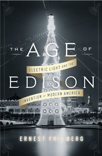 Ernest Freeberg The Age Of Edison Electric Light And The Invention Of Modern Americ
